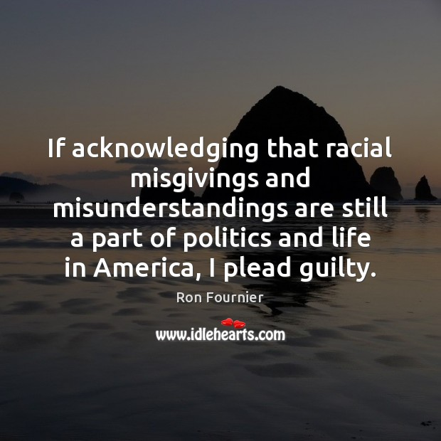 If acknowledging that racial misgivings and misunderstandings are still a part of Politics Quotes Image