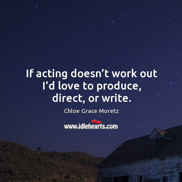 If acting doesn't work out I'd love to produce, direct, or write. Image