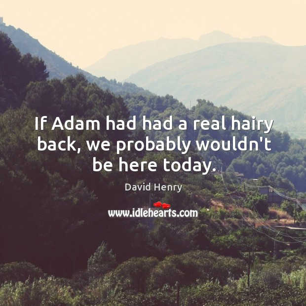 If Adam had had a real hairy back, we probably wouldn't be here today. Image