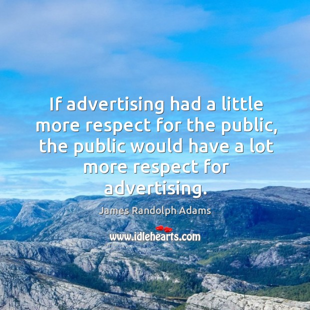 If advertising had a little more respect for the public, the public would have a lot more respect for advertising. Image