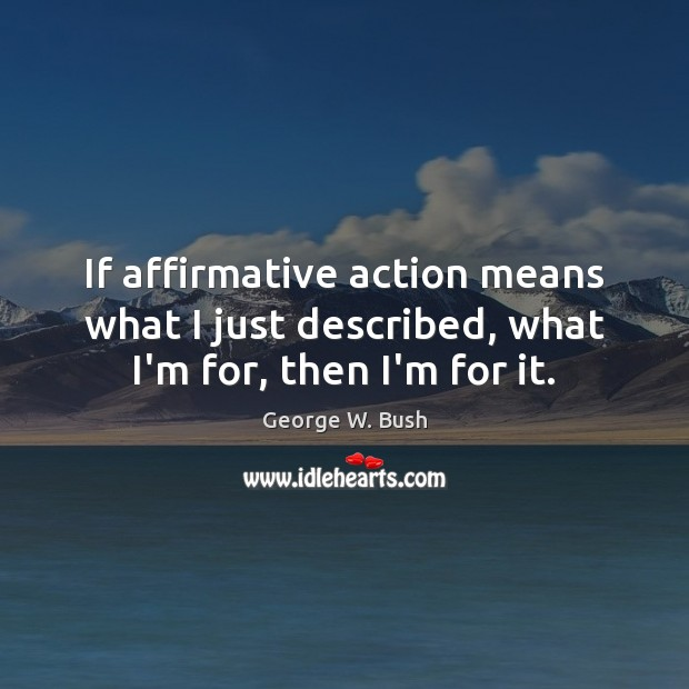 Image, If affirmative action means what I just described, what I'm for, then I'm for it.