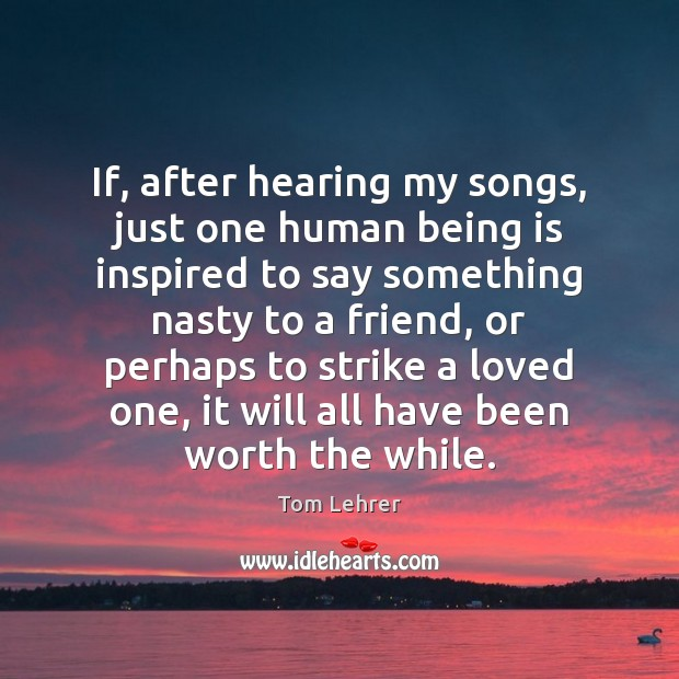 If, after hearing my songs, just one human being is inspired to Tom Lehrer Picture Quote