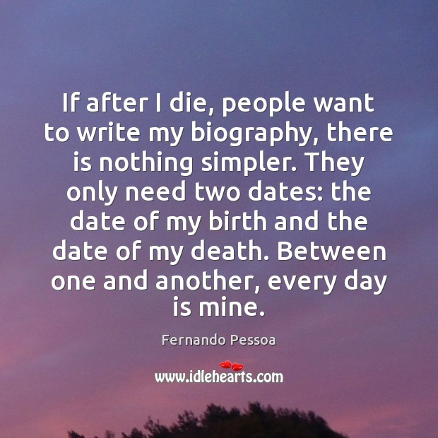 If after I die, people want to write my biography, there is Fernando Pessoa Picture Quote