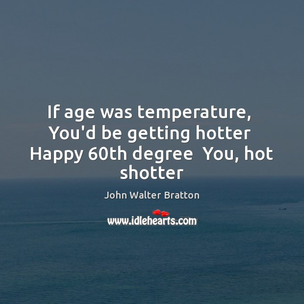 If age was temperature,  You'd be getting hotter  Happy 60th degree  You, hot shotter John Walter Bratton Picture Quote