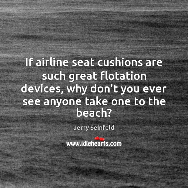 If airline seat cushions are such great flotation devices, why don't you Jerry Seinfeld Picture Quote