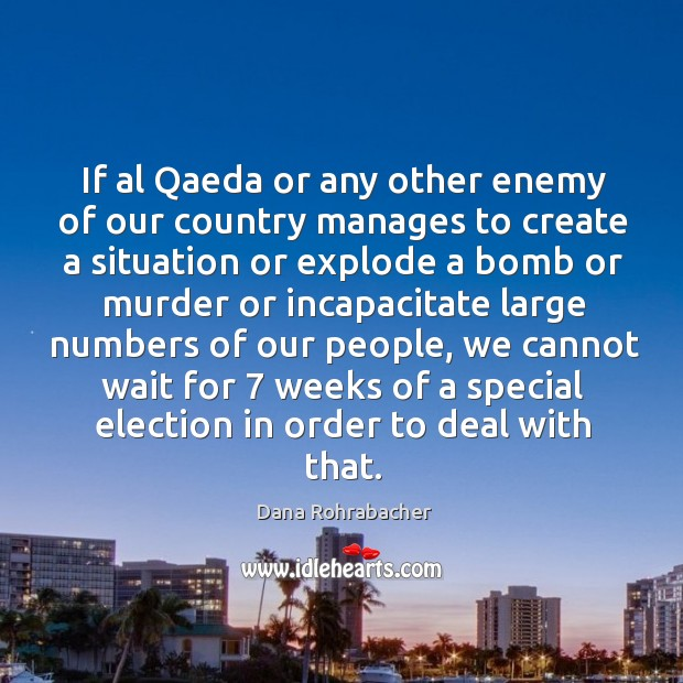 If al qaeda or any other enemy of our country manages to create a situation or explode a bomb or murder Dana Rohrabacher Picture Quote