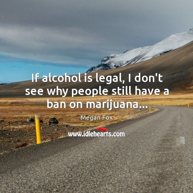 If alcohol is legal, I don't see why people still have a ban on marijuana… Alcohol Quotes Image