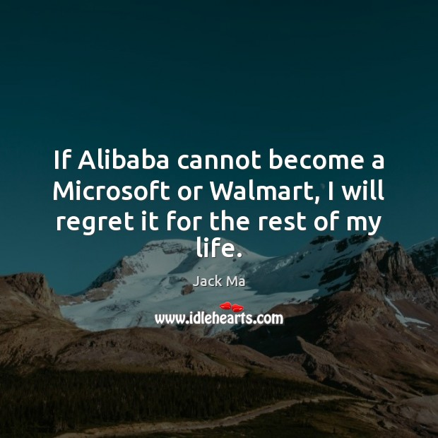 If Alibaba cannot become a Microsoft or Walmart, I will regret it for the rest of my life. Jack Ma Picture Quote