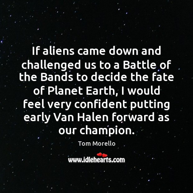 If aliens came down and challenged us to a Battle of the Tom Morello Picture Quote
