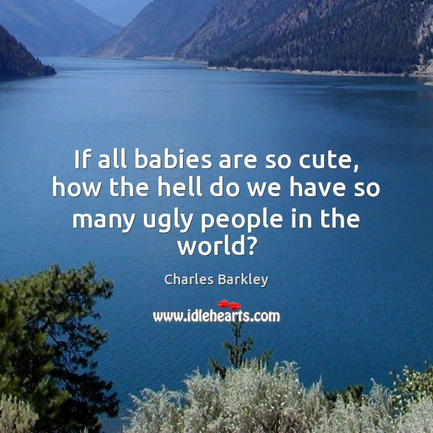 If all babies are so cute, how the hell do we have so many ugly people in the world? Charles Barkley Picture Quote