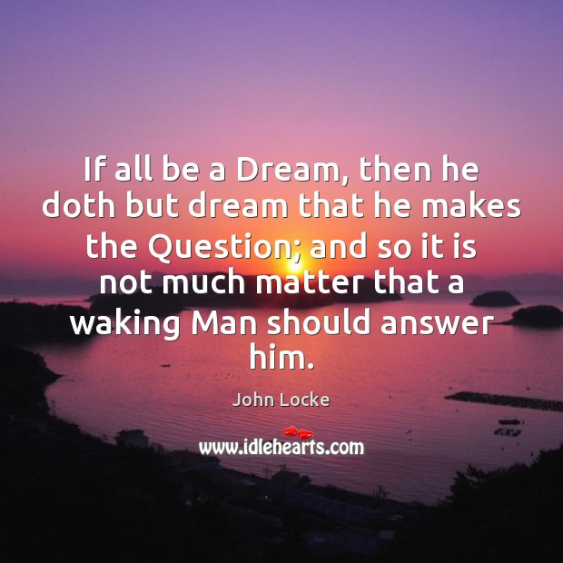 If all be a Dream, then he doth but dream that he John Locke Picture Quote