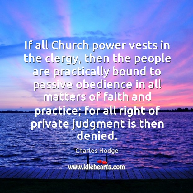 If all church power vests in the clergy, then the people are practically bound to passive obedience in all matters Charles Hodge Picture Quote
