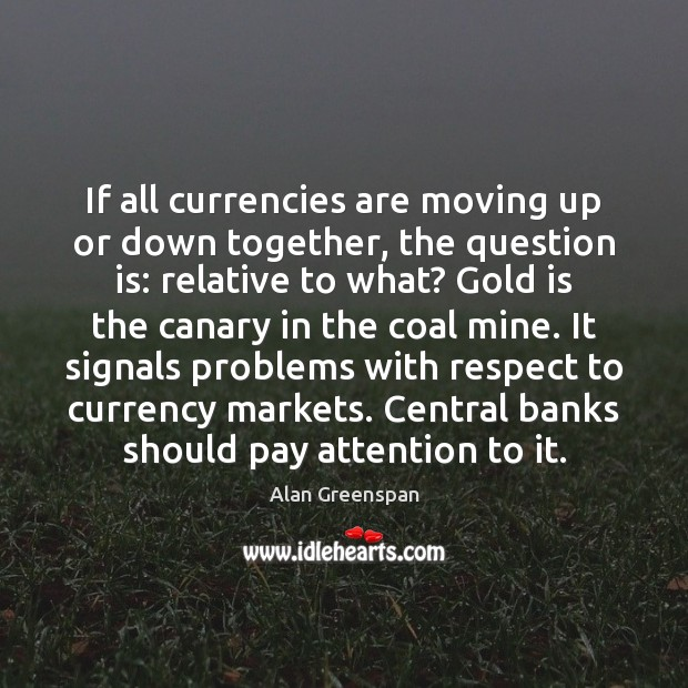 If all currencies are moving up or down together, the question is: Alan Greenspan Picture Quote
