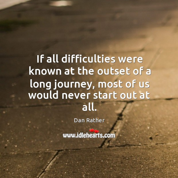 If all difficulties were known at the outset of a long journey, most of us would never start out at all. Image