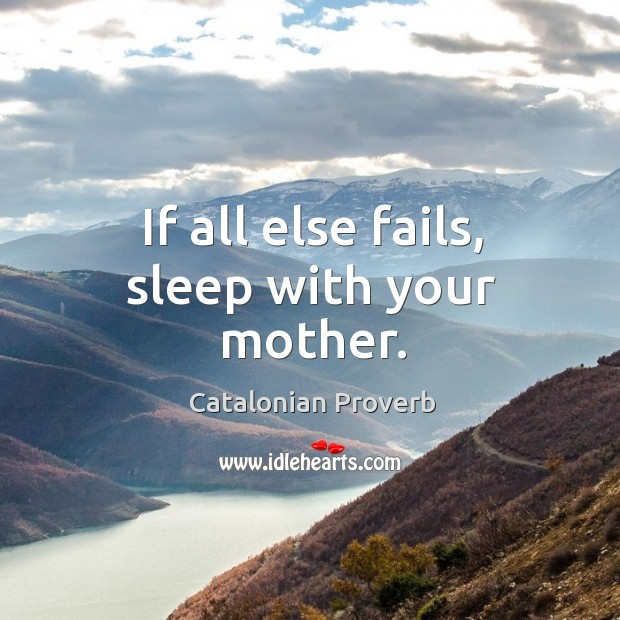 If all else fails, sleep with your mother. Catalonian Proverbs Image