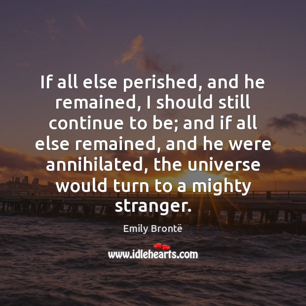 If all else perished, and he remained, I should still continue to Image