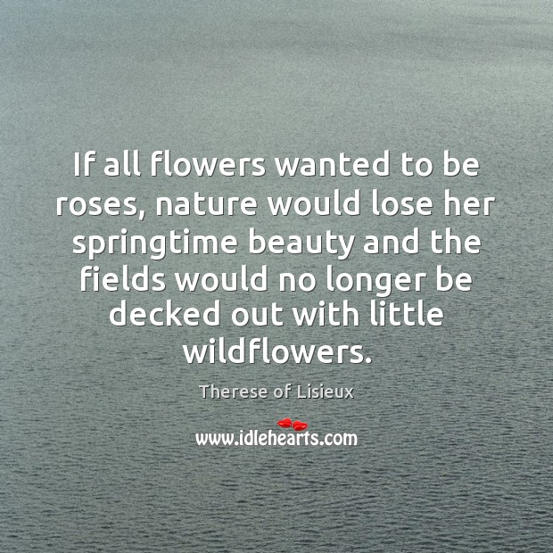 If all flowers wanted to be roses, nature would lose her springtime Image