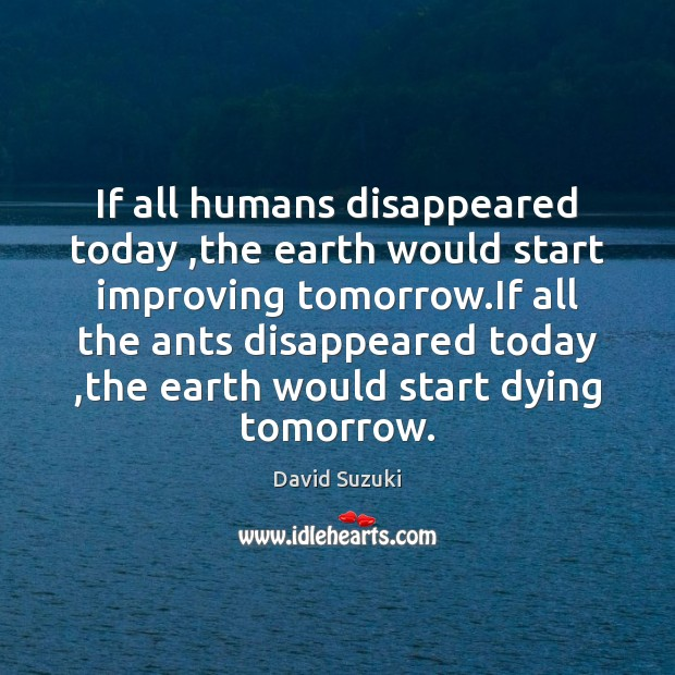 If all humans disappeared today ,the earth would start improving tomorrow.If Image