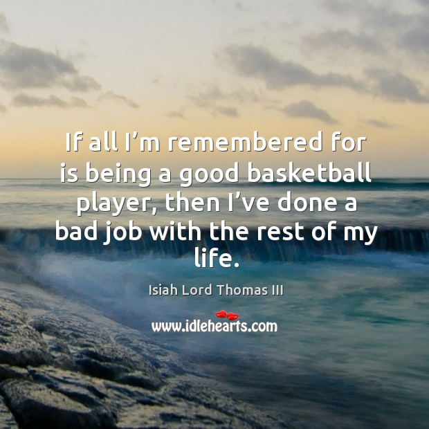 If all I'm remembered for is being a good basketball player, then I've done a bad job with the rest of my life. Image