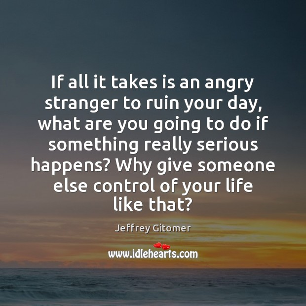If all it takes is an angry stranger to ruin your day, Jeffrey Gitomer Picture Quote