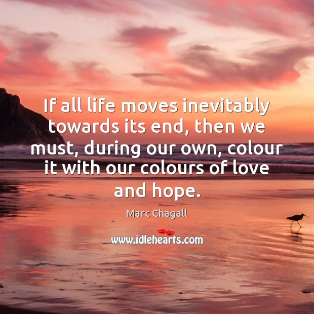 If all life moves inevitably towards its end, then we must, during Marc Chagall Picture Quote