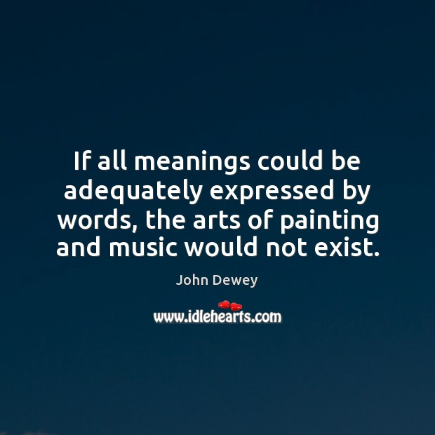 If all meanings could be adequately expressed by words, the arts of Image