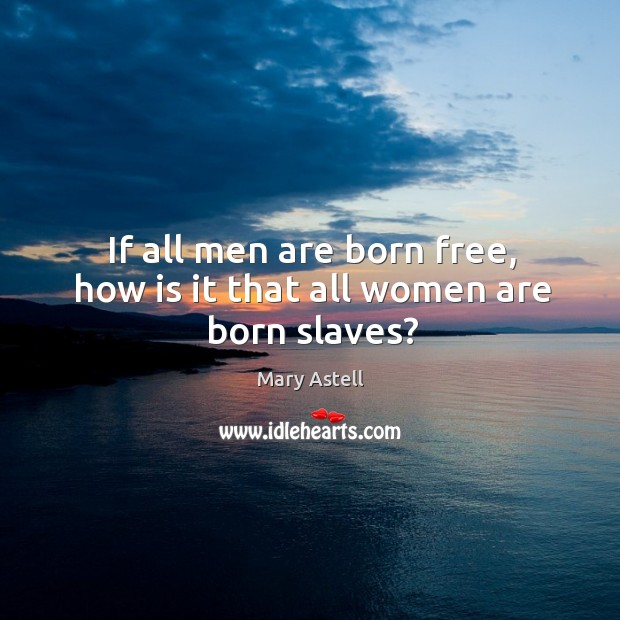 If all men are born free, how is it that all women are born slaves? Image