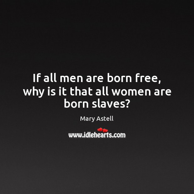 If all men are born free, why is it that all women are born slaves? Image