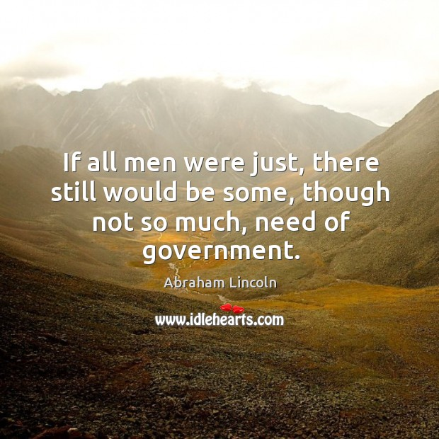Image, If all men were just, there still would be some, though not so much, need of government.
