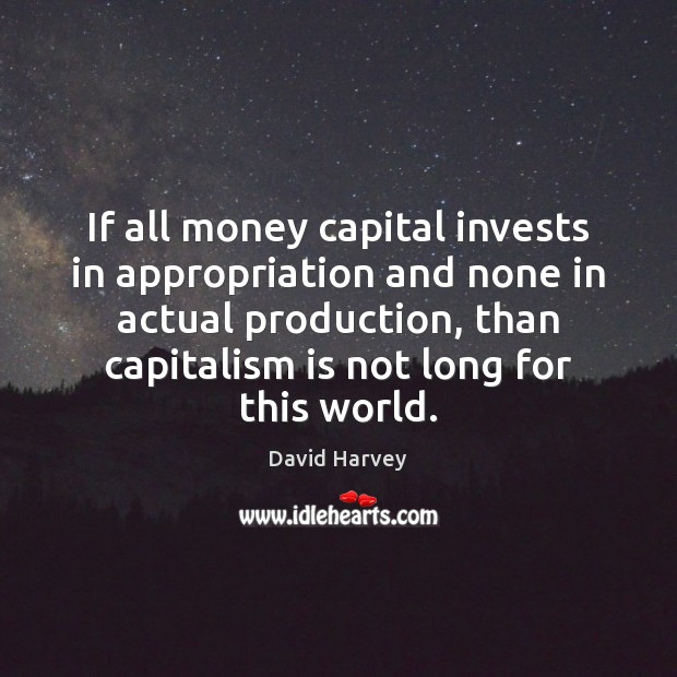 If all money capital invests in appropriation and none in actual production, Capitalism Quotes Image