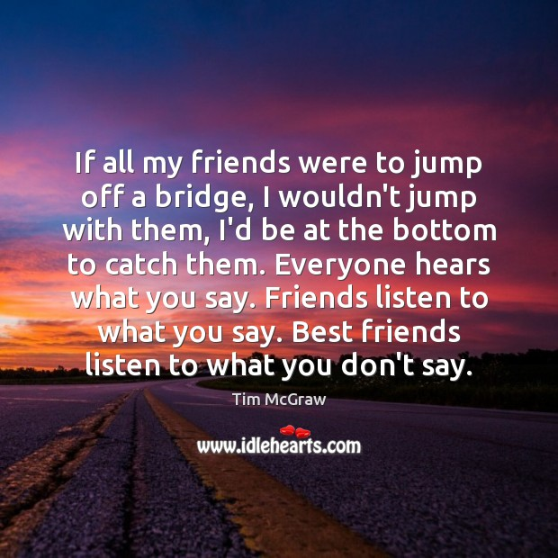If all my friends were to jump off a bridge, I wouldn't Tim McGraw Picture Quote