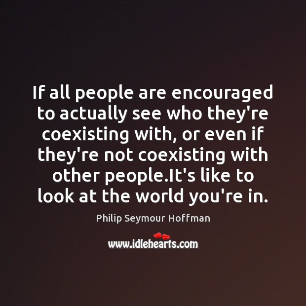 If all people are encouraged to actually see who they're coexisting with, Philip Seymour Hoffman Picture Quote