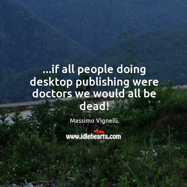 …if all people doing desktop publishing were doctors we would all be dead! Image
