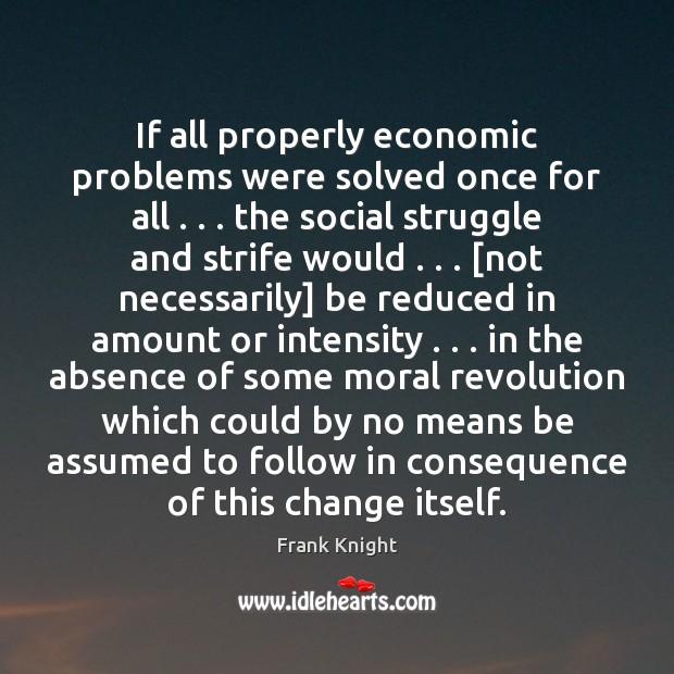 If all properly economic problems were solved once for all . . . the social Image