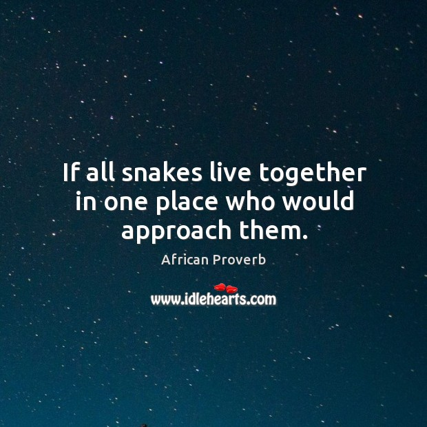 Image, If all snakes live together in one place who would approach them.