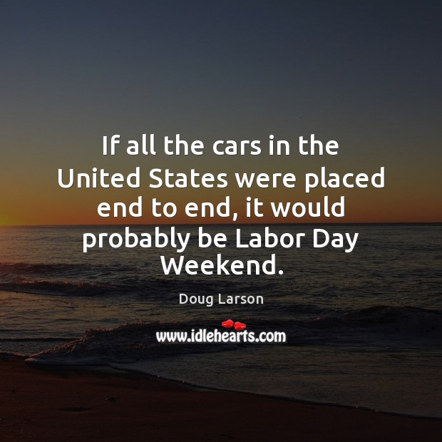 If all the cars in the United States were placed end to Doug Larson Picture Quote