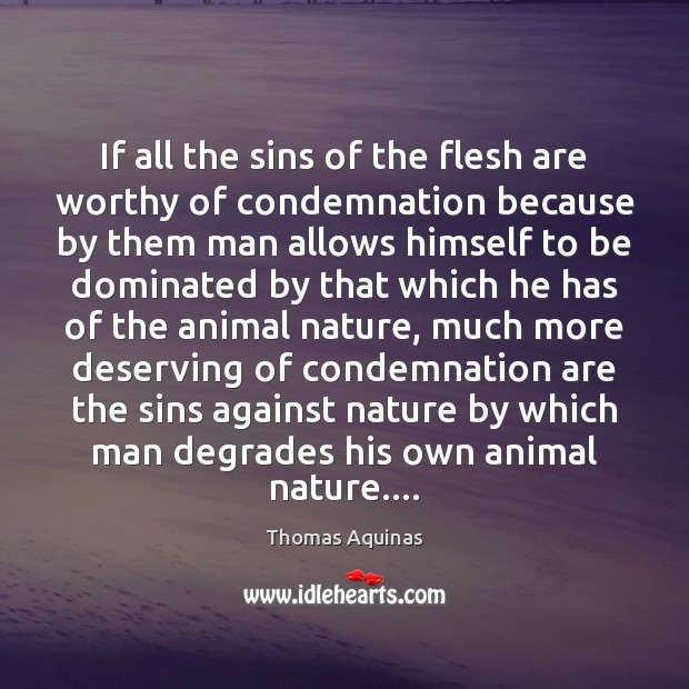 If all the sins of the flesh are worthy of condemnation because Thomas Aquinas Picture Quote