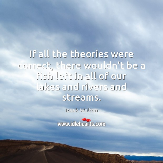 If all the theories were correct, there wouldn't be a fish left Izaak Walton Picture Quote