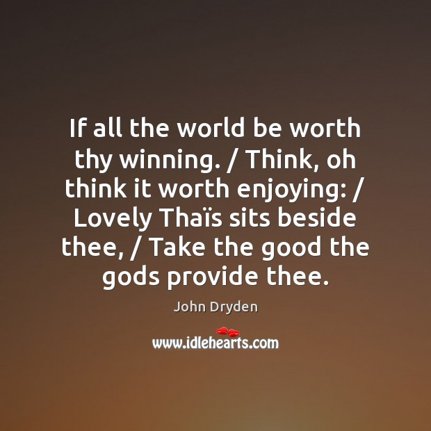 If all the world be worth thy winning. / Think, oh think it John Dryden Picture Quote