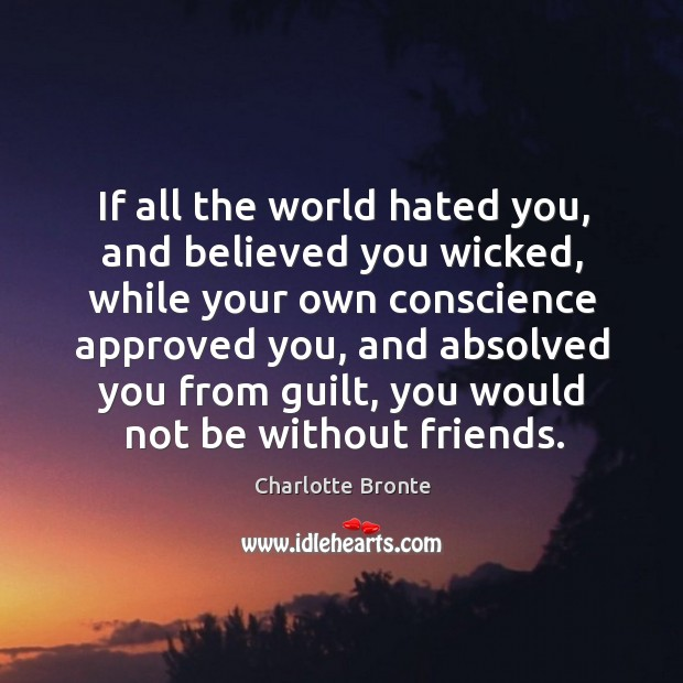 Image, If all the world hated you, and believed you wicked, while your own conscience approved you