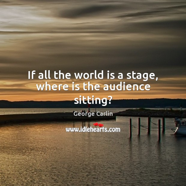 If all the world is a stage, where is the audience sitting? Image