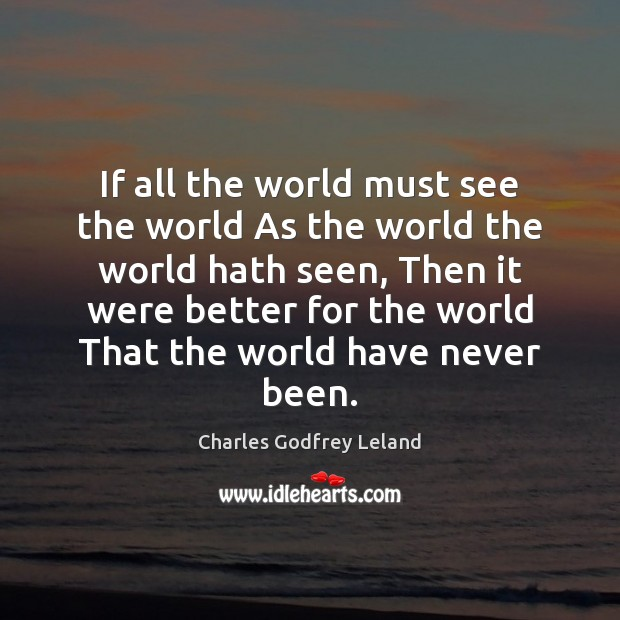 If all the world must see the world As the world the Image
