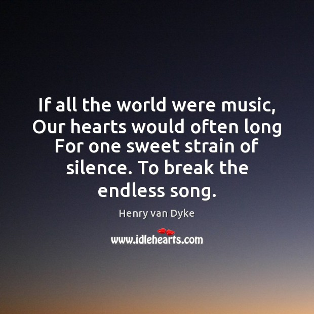 If all the world were music, Our hearts would often long For Henry van Dyke Picture Quote