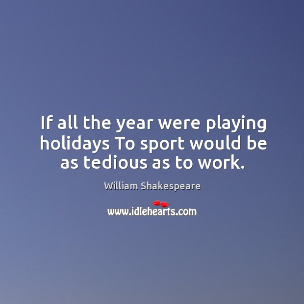 Image, If all the year were playing holidays to sport would be as tedious as to work.