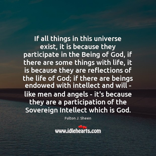 If all things in this universe exist, it is because they participate Fulton J. Sheen Picture Quote