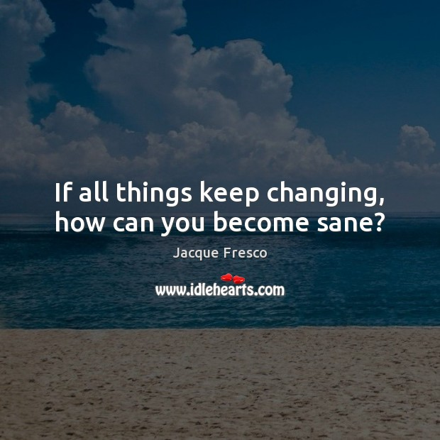 If all things keep changing, how can you become sane? Jacque Fresco Picture Quote