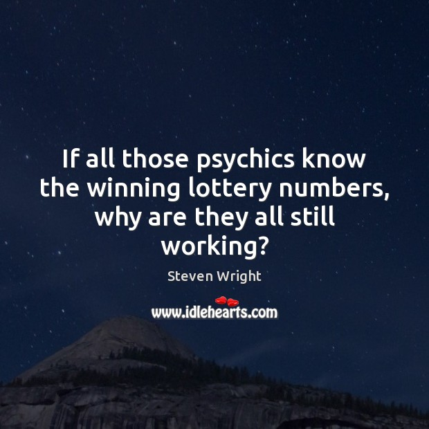 If all those psychics know the winning lottery numbers, why are they all still working? Steven Wright Picture Quote