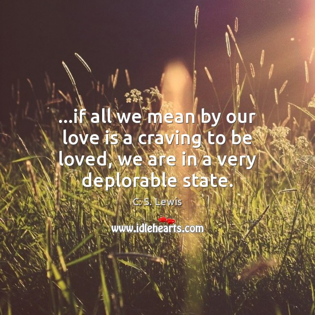 …if all we mean by our love is a craving to be loved, we are in a very deplorable state. Image