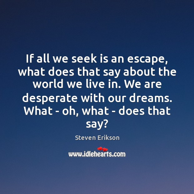 If all we seek is an escape, what does that say about Steven Erikson Picture Quote