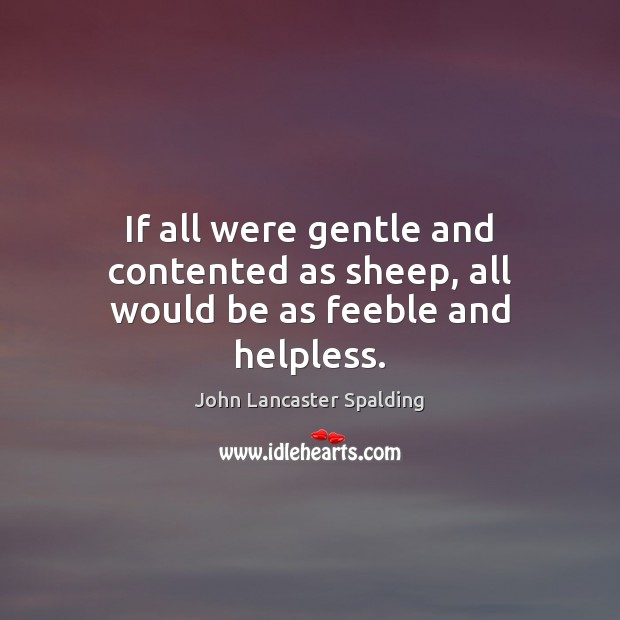 If all were gentle and contented as sheep, all would be as feeble and helpless. Image
